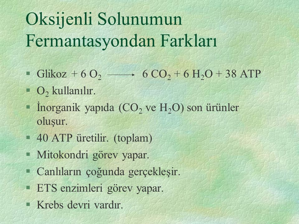 Oksijenli Solunumun Fermantasyondan Farkları §Glikoz + 6 O 2 6 CO 2 + 6 H 2 O + 38 ATP §O 2 kullanılır.