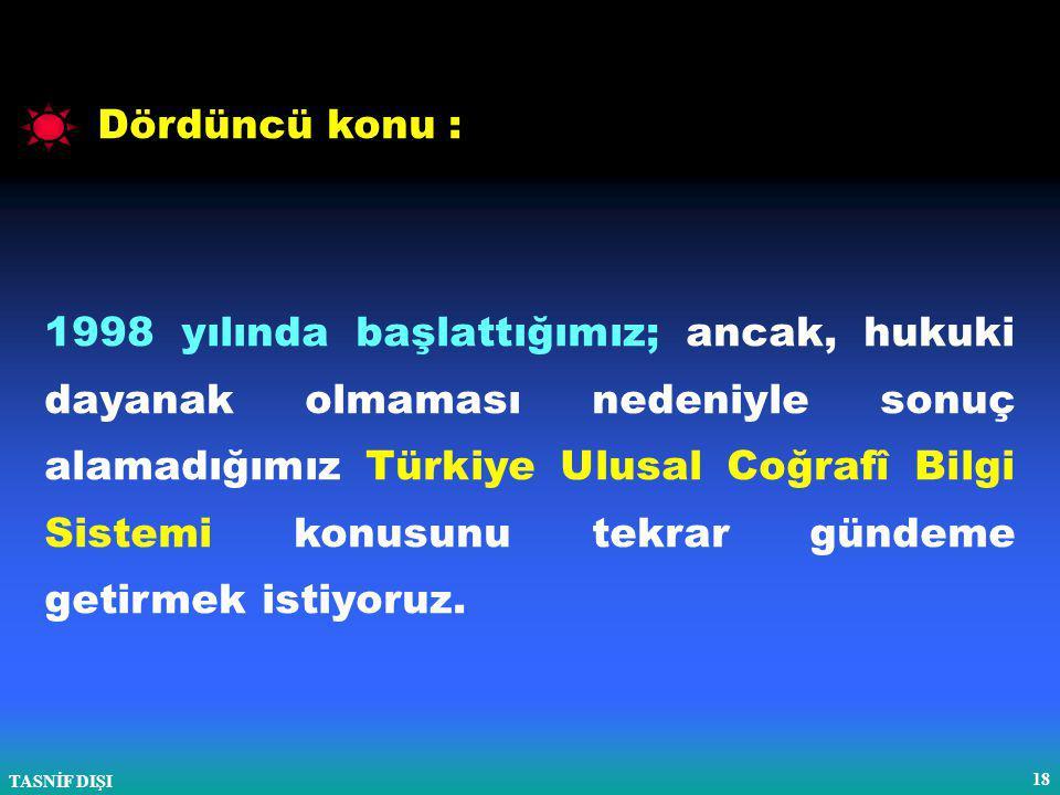 TASNİF DIŞI 18 Dördüncü konu : 1998 yılında başlattığımız; ancak, hukuki dayanak olmaması nedeniyle sonuç alamadığımız Türkiye Ulusal Coğrafî Bilgi Sistemi konusunu tekrar gündeme getirmek istiyoruz.