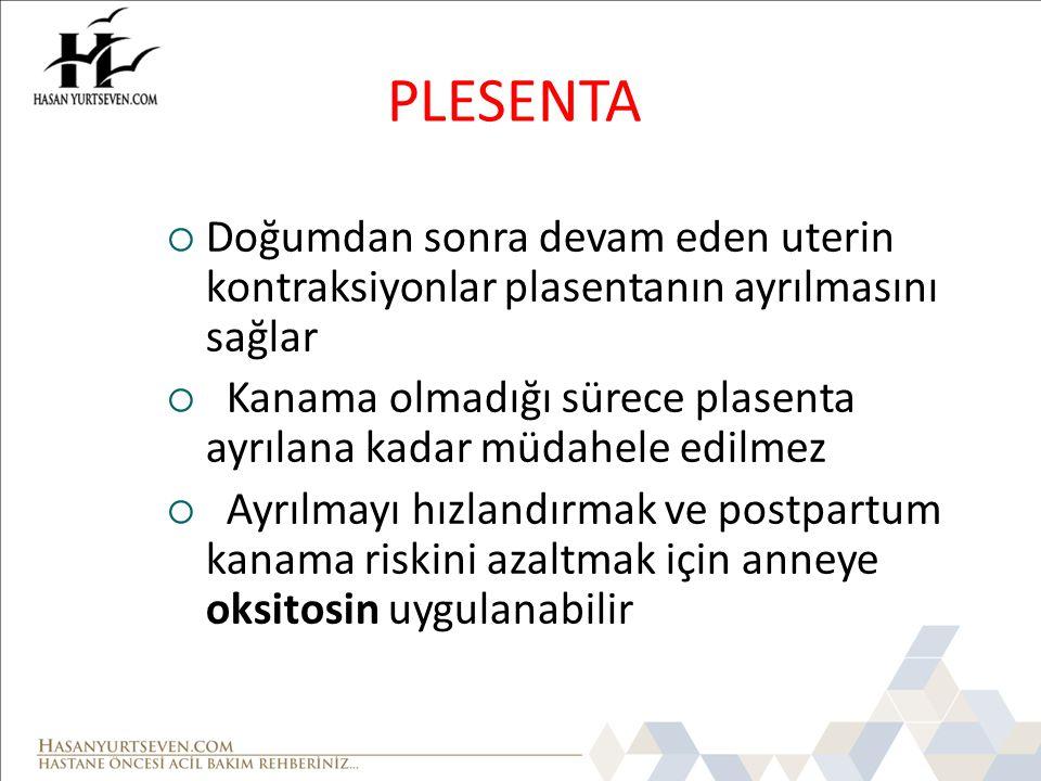 PLESENTA  Doğumdan sonra devam eden uterin kontraksiyonlar plasentanın ayrılmasını sağlar  Kanama olmadığı sürece plasenta ayrılana kadar müdahele e