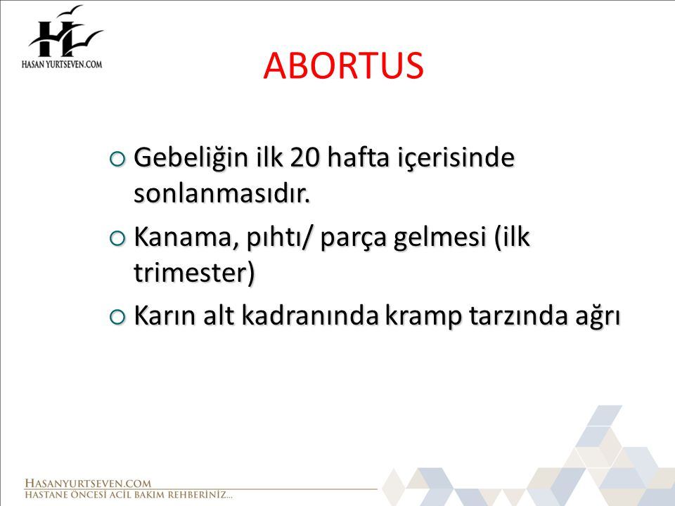 ABORTUS  Gebeliğin ilk 20 hafta içerisinde sonlanmasıdır.  Kanama, pıhtı/ parça gelmesi (ilk trimester)  Karın alt kadranında kramp tarzında ağrı
