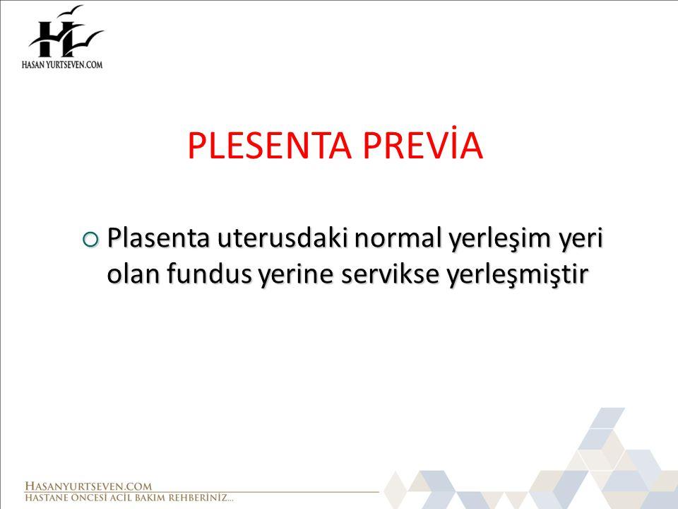 PLESENTA PREVİA  Plasenta uterusdaki normal yerleşim yeri olan fundus yerine servikse yerleşmiştir