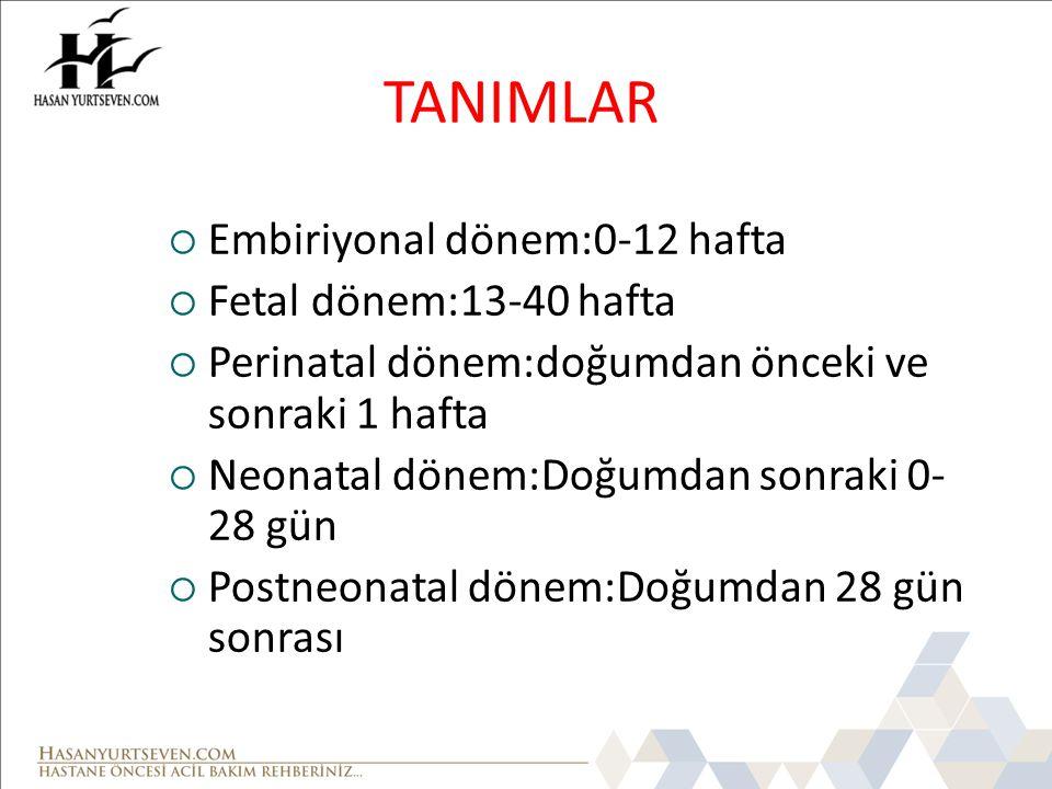 TANIMLAR  Embiriyonal dönem:0-12 hafta  Fetal dönem:13-40 hafta  Perinatal dönem:doğumdan önceki ve sonraki 1 hafta  Neonatal dönem:Doğumdan sonra