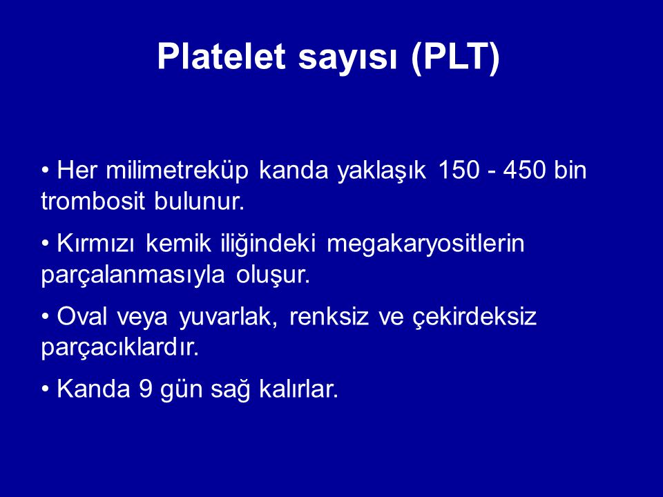 Platelet sayısı (PLT) Her milimetreküp kanda yaklaşık 150 - 450 bin trombosit bulunur. Kırmızı kemik iliğindeki megakaryositlerin parçalanmasıyla oluş
