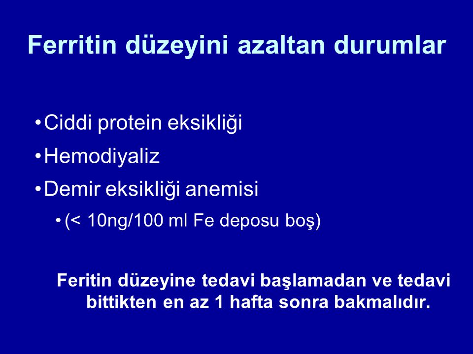 Ferritin düzeyini azaltan durumlar Ciddi protein eksikliği Hemodiyaliz Demir eksikliği anemisi (< 10ng/100 ml Fe deposu boş) Feritin düzeyine tedavi b