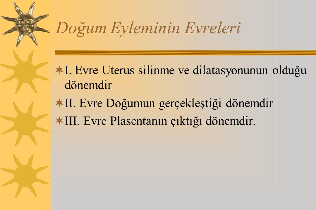 Doğum Eyleminin Evreleri  I. Evre Uterus silinme ve dilatasyonunun olduğu dönemdir  II. Evre Doğumun gerçekleştiği dönemdir  III. Evre Plasentanın