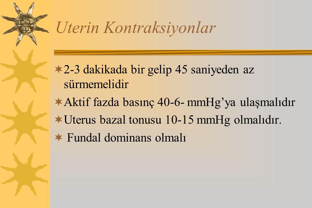 Uterin Kontraksiyonlar  2-3 dakikada bir gelip 45 saniyeden az sürmemelidir  Aktif fazda basınç 40-6- mmHg'ya ulaşmalıdır  Uterus bazal tonusu 10-1