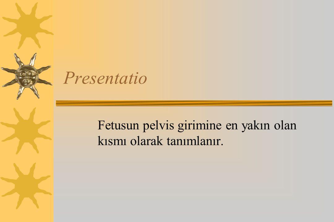 Presentatio Fetusun pelvis girimine en yakın olan kısmı olarak tanımlanır.