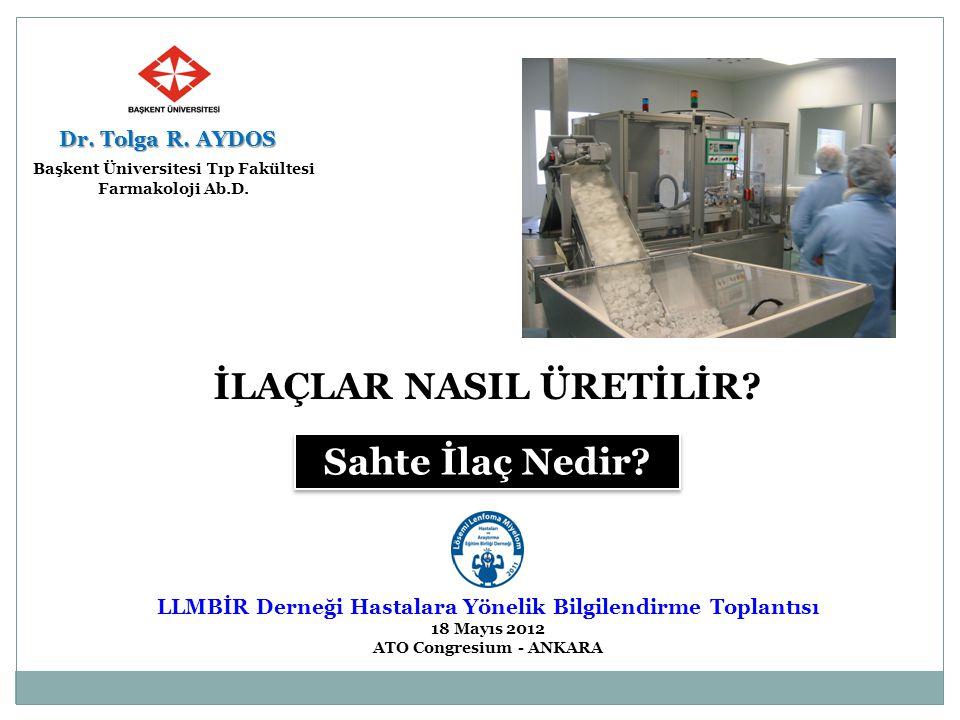 İLAÇLAR NASIL ÜRETİLİR? Sahte İlaç Nedir? LLMBİR Derneği Hastalara Yönelik Bilgilendirme Toplantısı 18 Mayıs 2012 ATO Congresium - ANKARA Dr. Tolga R.