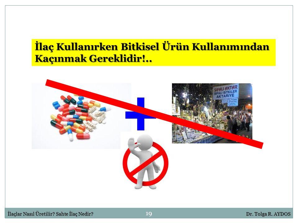 19 İlaçlar Nasıl Üretilir? Sahte İlaç Nedir?Dr. Tolga R. AYDOS İlaç Kullanırken Bitkisel Ürün Kullanımından Kaçınmak Gereklidir!..