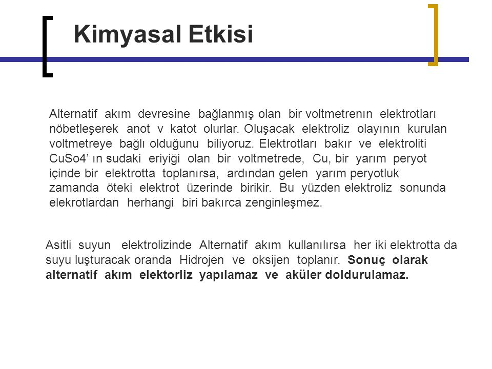 Kimyasal Etkisi Alternatif akım devresine bağlanmış olan bir voltmetrenın elektrotları nöbetleşerek anot v katot olurlar. Oluşacak elektroliz olayının