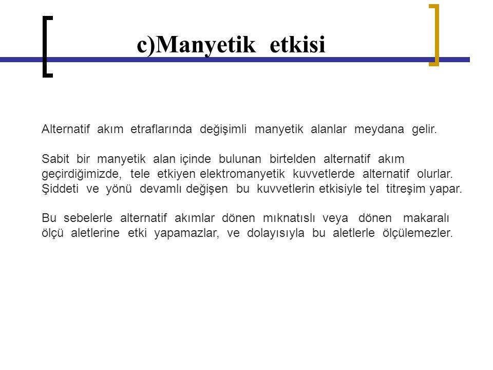 c)Manyetik etkisi Alternatif akım etraflarında değişimli manyetik alanlar meydana gelir. Sabit bir manyetik alan içinde bulunan birtelden alternatif a