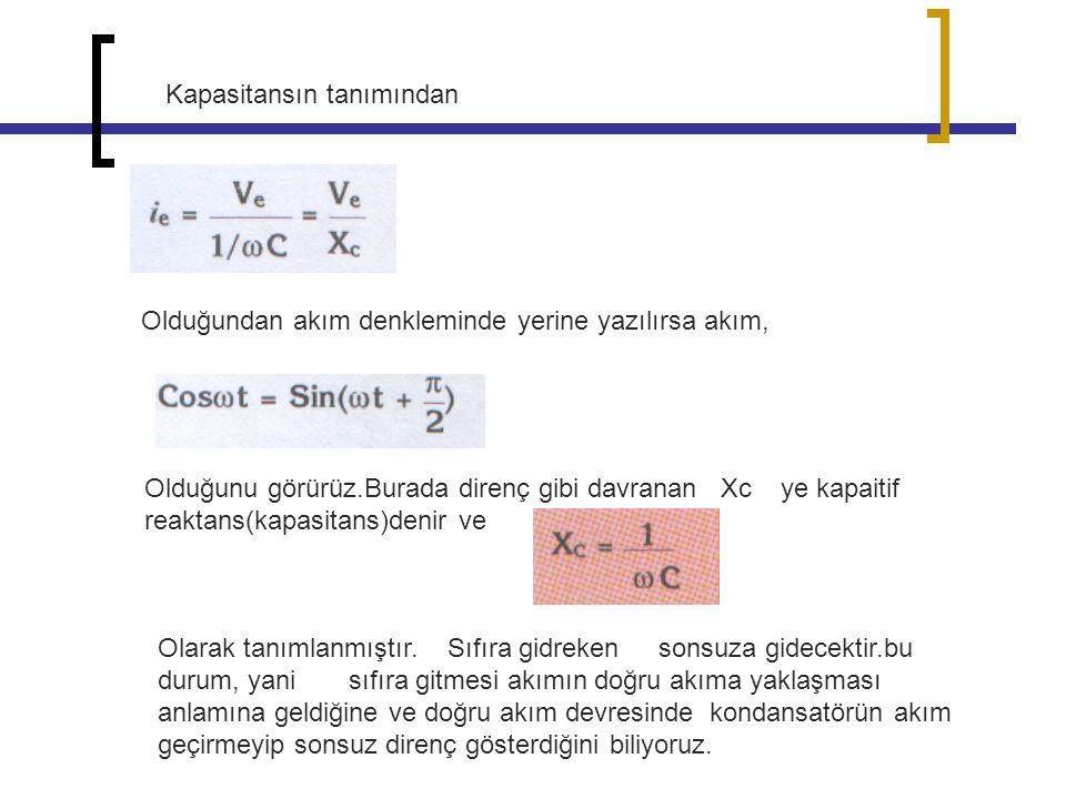 Kapasitansın tanımından Olduğundan akım denkleminde yerine yazılırsa akım, Olduğunu görürüz.Burada direnç gibi davranan Xc ye kapaitif reaktans(kapasi