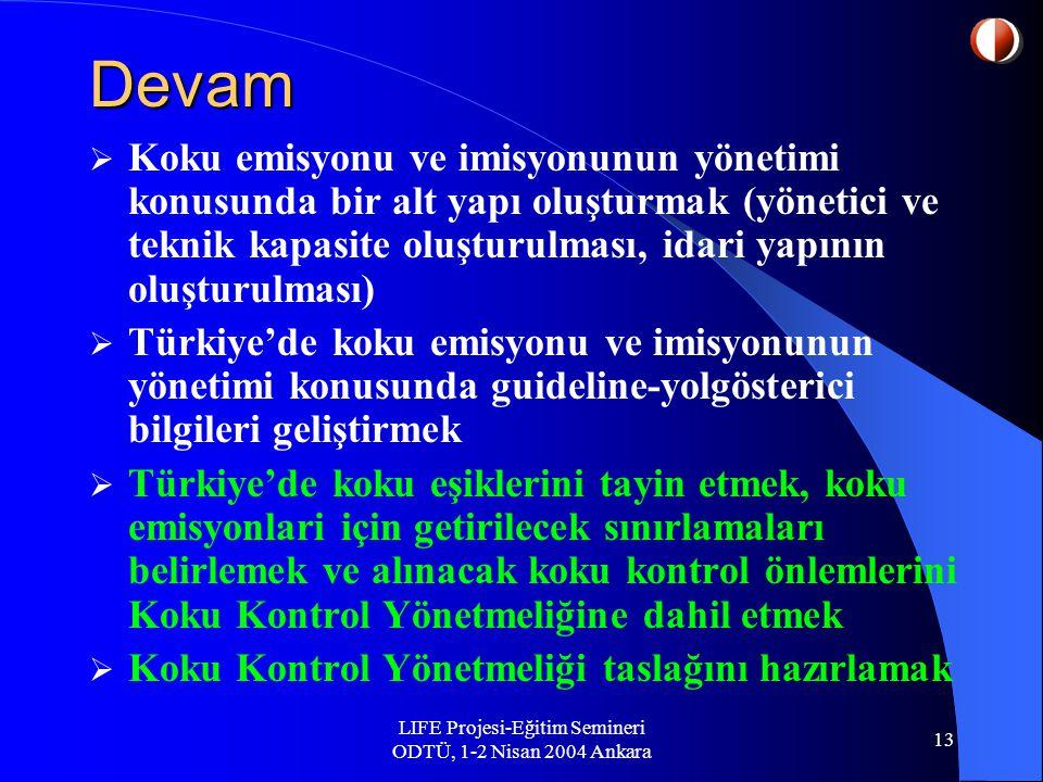 LIFE Projesi-Eğitim Semineri ODTÜ, 1-2 Nisan 2004 Ankara 13 Devam  Koku emisyonu ve imisyonunun yönetimi konusunda bir alt yapı oluşturmak (yönetici ve teknik kapasite oluşturulması, idari yapının oluşturulması)  Türkiye'de koku emisyonu ve imisyonunun yönetimi konusunda guideline-yolgösterici bilgileri geliştirmek  Türkiye'de koku eşiklerini tayin etmek, koku emisyonlari için getirilecek sınırlamaları belirlemek ve alınacak koku kontrol önlemlerini Koku Kontrol Yönetmeliğine dahil etmek  Koku Kontrol Yönetmeliği taslağını hazırlamak