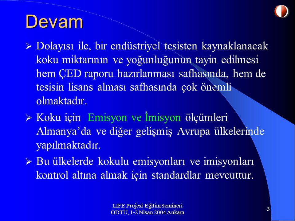 LIFE Projesi-Eğitim Semineri ODTÜ, 1-2 Nisan 2004 Ankara 3 Devam  Dolayısı ile, bir endüstriyel tesisten kaynaklanacak koku miktarının ve yoğunluğunun tayin edilmesi hem ÇED raporu hazırlanması safhasında, hem de tesisin lisans alması safhasında çok önemli olmaktadır.