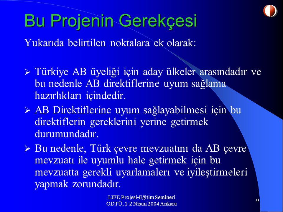 LIFE Projesi-Eğitim Semineri ODTÜ, 1-2 Nisan 2004 Ankara 9 Bu Projenin Gerekçesi Yukarıda belirtilen noktalara ek olarak:  Türkiye AB üyeliği için aday ülkeler arasındadır ve bu nedenle AB direktiflerine uyum sağlama hazırlıkları içindedir.