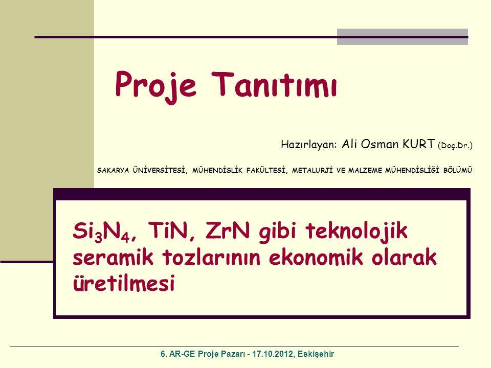 Hazırlayan: Ali Osman KURT (Doç.Dr.) SAKARYA ÜNİVERSİTESİ, MÜHENDİSLİK FAKÜLTESİ, METALURJİ VE MALZEME MÜHENDİSLİĞİ BÖLÜMÜ Proje Tanıtımı Si 3 N 4, TiN, ZrN gibi teknolojik seramik tozlarının ekonomik olarak üretilmesi 6.