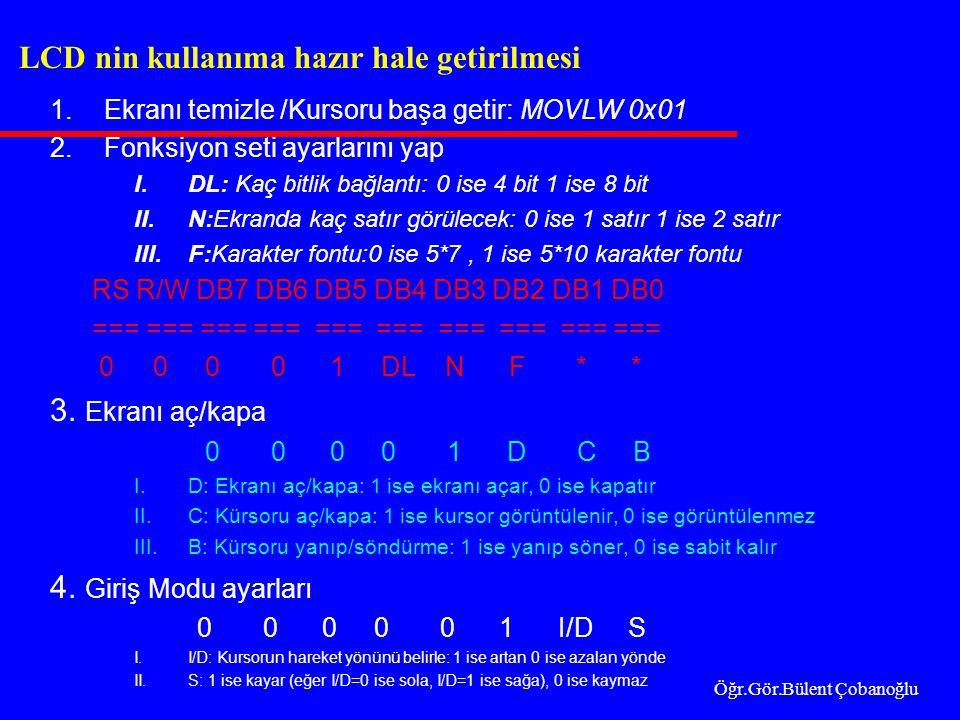 1.Ekranı temizle /Kursoru başa getir: MOVLW 0x01 2.Fonksiyon seti ayarlarını yap I.DL: Kaç bitlik bağlantı: 0 ise 4 bit 1 ise 8 bit II.N:Ekranda kaç satır görülecek: 0 ise 1 satır 1 ise 2 satır III.F:Karakter fontu:0 ise 5*7, 1 ise 5*10 karakter fontu RS R/W DB7 DB6 DB5 DB4 DB3 DB2 DB1 DB0 === === === === === 0 0 0 0 1 DL N F * * 3.