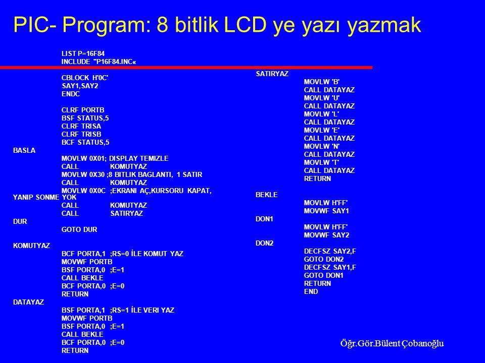 PIC- Program: 8 bitlik LCD ye yazı yazmak LIST P=16F84 INCLUDE P16F84.INC« CBLOCK H 0C SAY1,SAY2 ENDC CLRF PORTB BSF STATUS,5 CLRF TRISA CLRF TRISB BCF STATUS,5 BASLA MOVLW 0X01; DISPLAY TEMIZLE CALLKOMUTYAZ MOVLW 0X30 ;8 BITLIK BAGLANTI, 1 SATIR CALL KOMUTYAZ MOVLW 0X0C;EKRANI AÇ,KURSORU KAPAT, YANIP SONME YOK CALL KOMUTYAZ CALL SATIRYAZ DUR GOTO DUR KOMUTYAZ BCF PORTA,1;RS=0 İLE KOMUT YAZ MOVWF PORTB BSF PORTA,0;E=1 CALL BEKLE BCF PORTA,0;E=0 RETURN DATAYAZ BSF PORTA,1;RS=1 İLE VERI YAZ MOVWF PORTB BSF PORTA,0;E=1 CALL BEKLE BCF PORTA,0;E=0 RETURN SATIRYAZ MOVLW B CALL DATAYAZ MOVLW U CALL DATAYAZ MOVLW L CALL DATAYAZ MOVLW E CALL DATAYAZ MOVLW N CALL DATAYAZ MOVLW T CALL DATAYAZ RETURN BEKLE MOVLW H FF MOVWF SAY1 DON1 MOVLW H FF MOVWF SAY2 DON2 DECFSZ SAY2,F GOTO DON2 DECFSZ SAY1,F GOTO DON1 RETURN END Öğr.Gör.Bülent Çobanoğlu