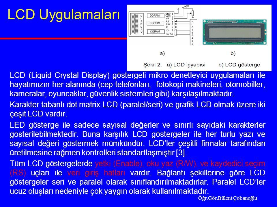 LCD Uygulamaları LCD (Liquid Crystal Display) göstergeli mikro denetleyici uygulamaları ile hayatımızın her alanında (cep telefonları, fotokopi makineleri, otomobiller, kameralar, oyuncaklar, güvenlik sistemleri gibi) karşılaşılmaktadır.