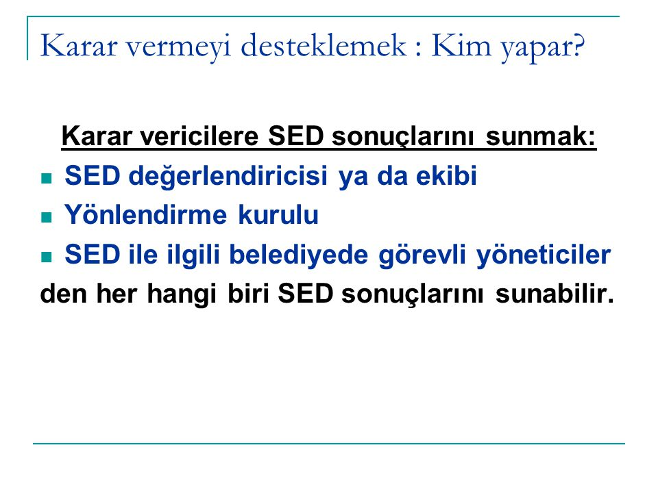 KARAR VERİCİLERLE ÇALIŞMANIN ZORLUKLARINI YENME YOLLARI SED'den ne istediklerini/beklediklerini bulmak SED sürecinin gelişimine onları (her aşamada) katmak Belediyedeki bazı uygulamaların/çalışmaların SED yaklaşımı ile ele alınmasını sağlayarak SED'in yararını ortaya koymak