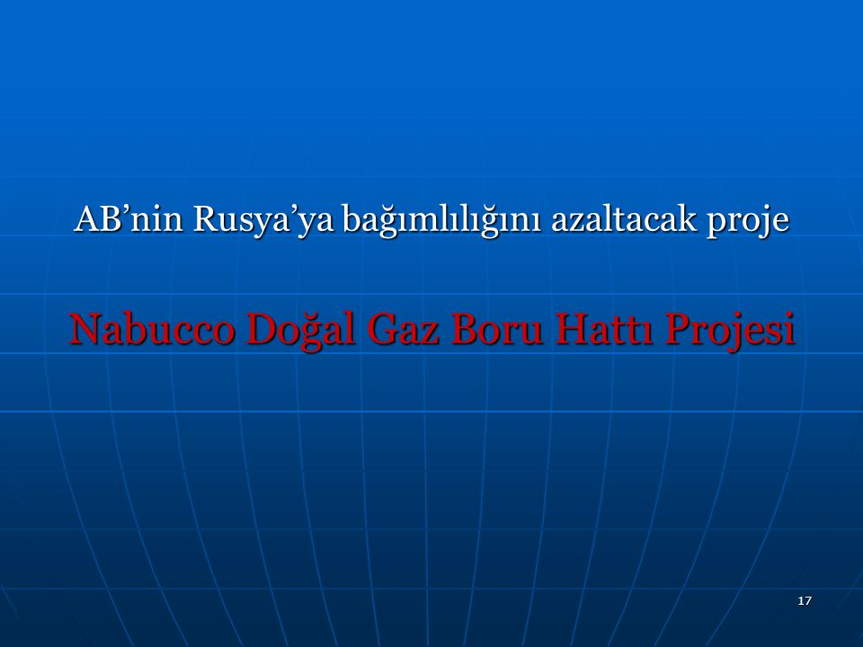 18 Nabucco Doğal Gaz Boru Hattı Projesi-NDGBH  Pipeline Diameter: 56  Distance: 3,300 km  Investment: ~ 5 bill.