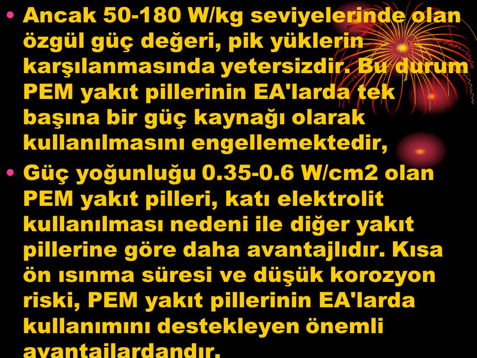 Ancak 50-180 W/kg seviyelerinde olan özgül güç değeri, pik yüklerin karşılanmasında yetersizdir.