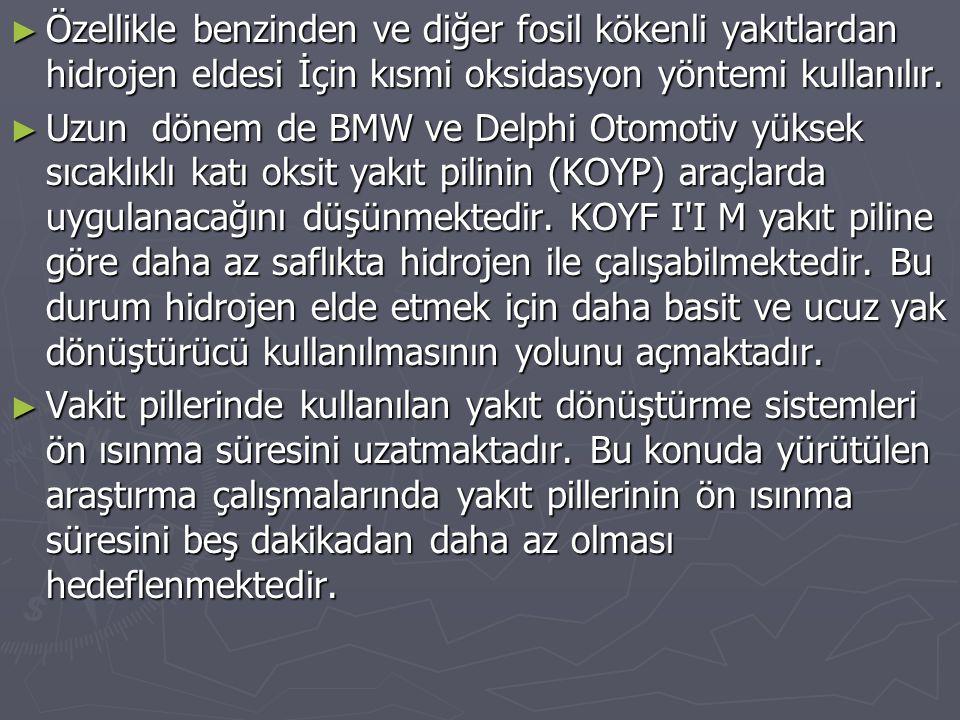 ► Özellikle benzinden ve diğer fosil kökenli yakıtlardan hidrojen eldesi İçin kısmi oksidasyon yöntemi kullanılır. ► Uzun dönem de BMW ve Delphi Otomo