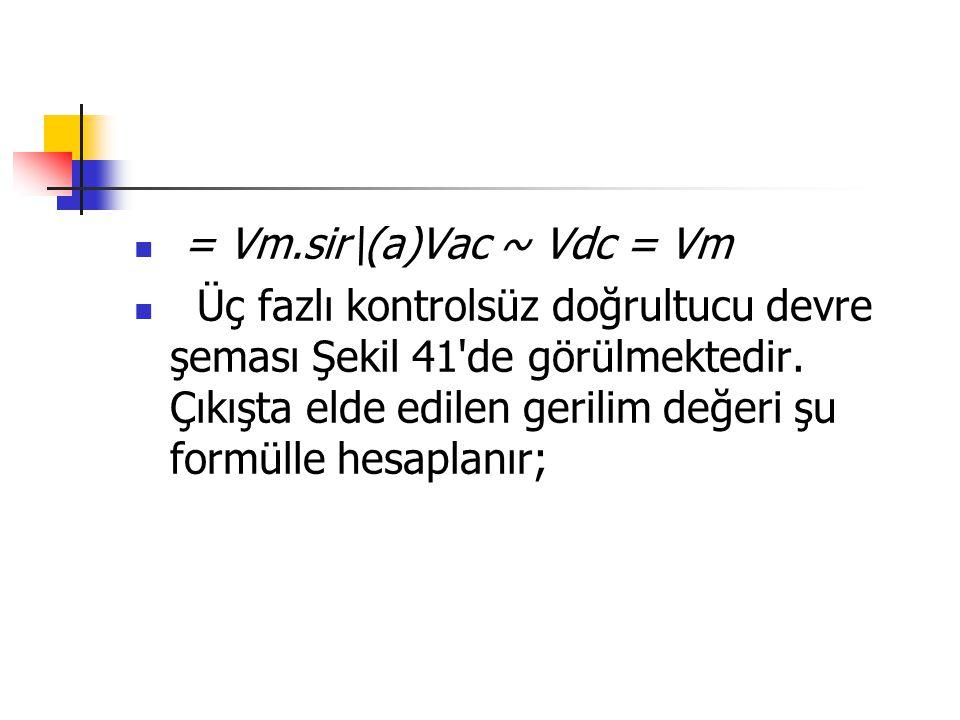= Vm.sir\(a)Vac ~ Vdc = Vm Üç fazlı kontrolsüz doğrultucu devre şeması Şekil 41'de görülmektedir. Çıkışta elde edilen gerilim değeri şu formülle hesap