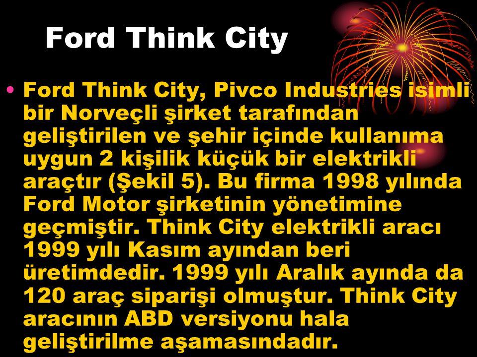 Ford Think City Ford Think City, Pivco Industries isimli bir Norveçli şirket tarafından geliştirilen ve şehir içinde kullanıma uygun 2 kişilik küçük bir elektrikli araçtır (Şekil 5).