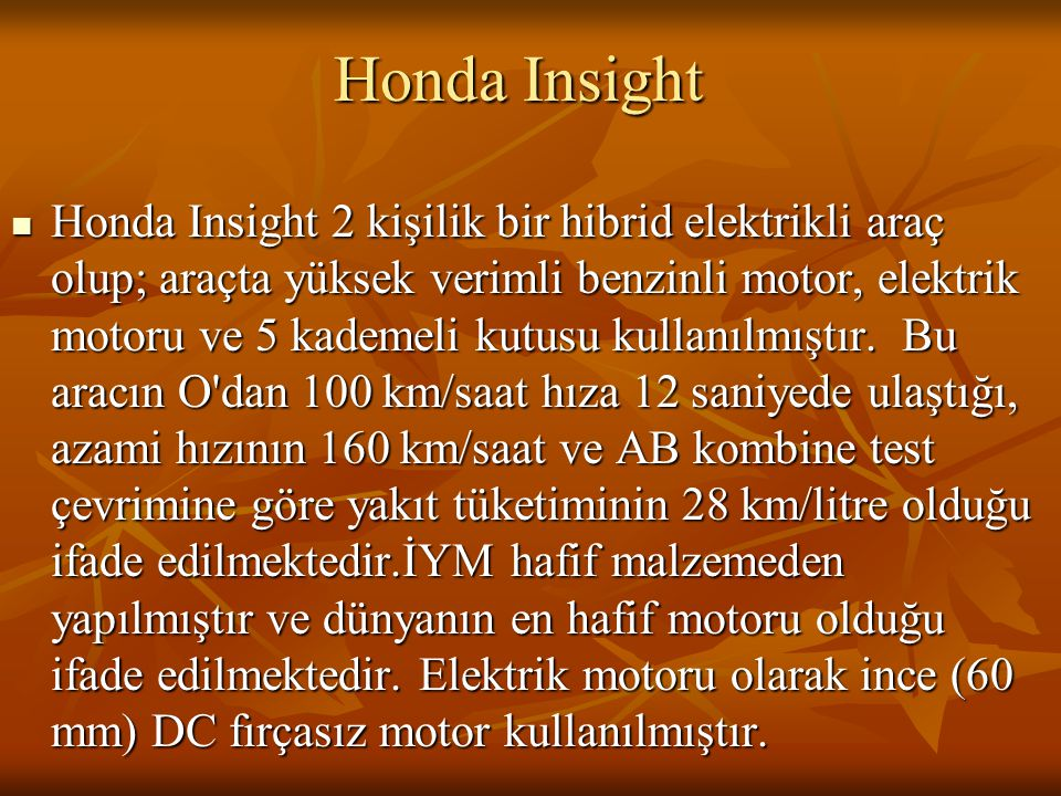 Honda Insight Honda Insight 2 kişilik bir hibrid elektrikli araç olup; araçta yüksek verimli benzinli motor, elektrik motoru ve 5 kademeli kutusu kullanılmıştır.