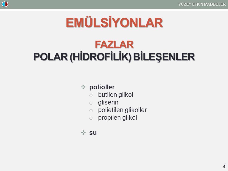 YÜZEY ETKİN MADDELER 4 EMÜLSİYONLAR FAZLAR POLAR (HİDROFİLİK) BİLEŞENLER  polioller o butilen glikol o gliserin o polietilen glikoller o propilen gli