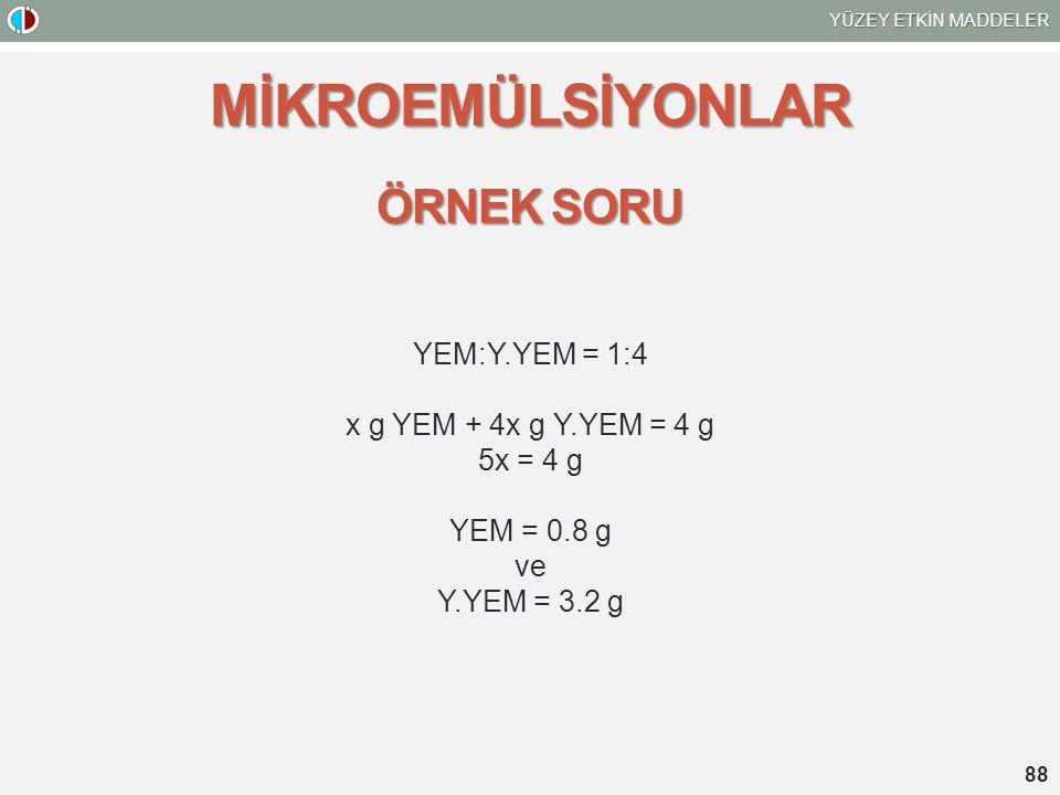 YÜZEY ETKİN MADDELER 88 MİKROEMÜLSİYONLAR ÖRNEK SORU YEM:Y.YEM = 1:4 x g YEM + 4x g Y.YEM = 4 g 5x = 4 g YEM = 0.8 g ve Y.YEM = 3.2 g