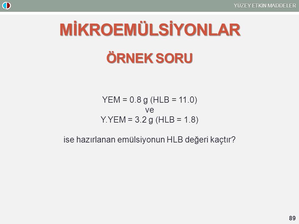 YÜZEY ETKİN MADDELER 89 MİKROEMÜLSİYONLAR ÖRNEK SORU YEM = 0.8 g (HLB = 11.0) ve Y.YEM = 3.2 g (HLB = 1.8) ise hazırlanan emülsiyonun HLB değeri kaçtı