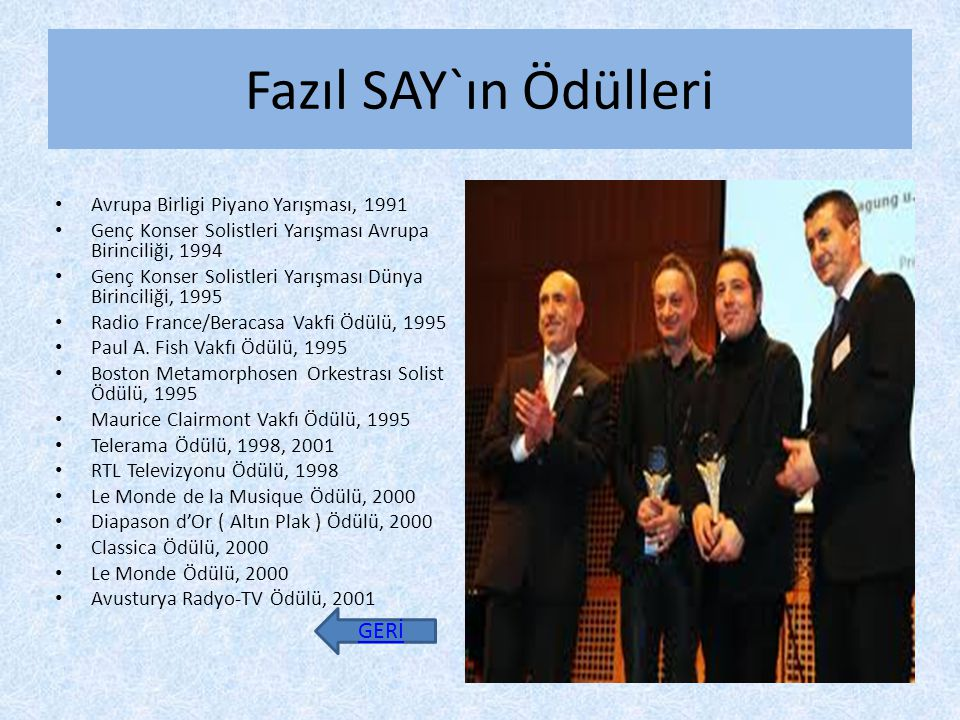 Fazıl SAY`ın Ödülleri Avrupa Birligi Piyano Yarışması, 1991 Genç Konser Solistleri Yarışması Avrupa Birinciliği, 1994 Genç Konser Solistleri Yarışması Dünya Birinciliği, 1995 Radio France/Beracasa Vakfi Ödülü, 1995 Paul A.