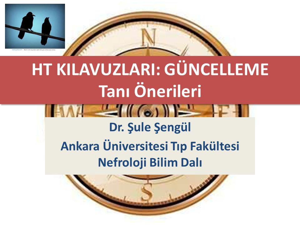 HT KILAVUZLARI: GÜNCELLEME Tanı Önerileri Dr. Şule Şengül Ankara Üniversitesi Tıp Fakültesi Nefroloji Bilim Dalı