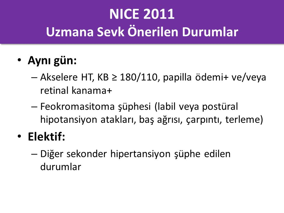 NICE 2011 Uzmana Sevk Önerilen Durumlar Aynı gün: – Akselere HT, KB ≥ 180/110, papilla ödemi+ ve/veya retinal kanama+ – Feokromasitoma şüphesi (labil