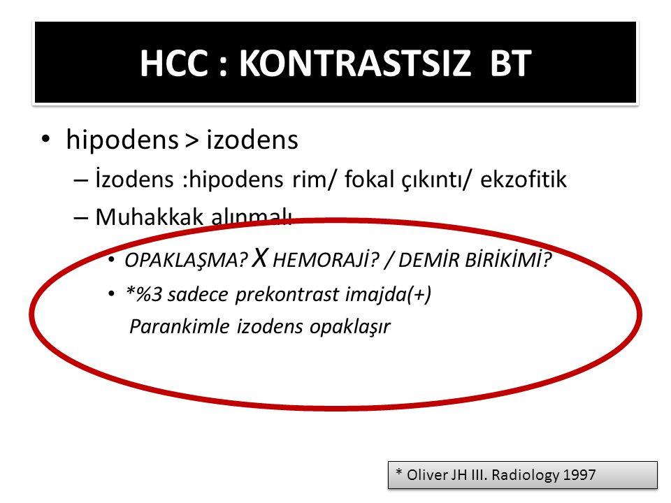 ERKEN OPAKLAŞIR, ERKEN WASHOUT – (Geç) Hepatik arteryel faz: Küçük HCC (<2 cm) homojen opaklaşır Büyük HCC heterojen opaklaşır %20 izodens – Portal venöz faz: izo-hipodens kitle kapsül ve septa hiperdens heterojenite artar – Geç faz: hipodens kitle kapsül ve septa daha hiperdens HCC : TRİFAZİK KONTRASTLI BT