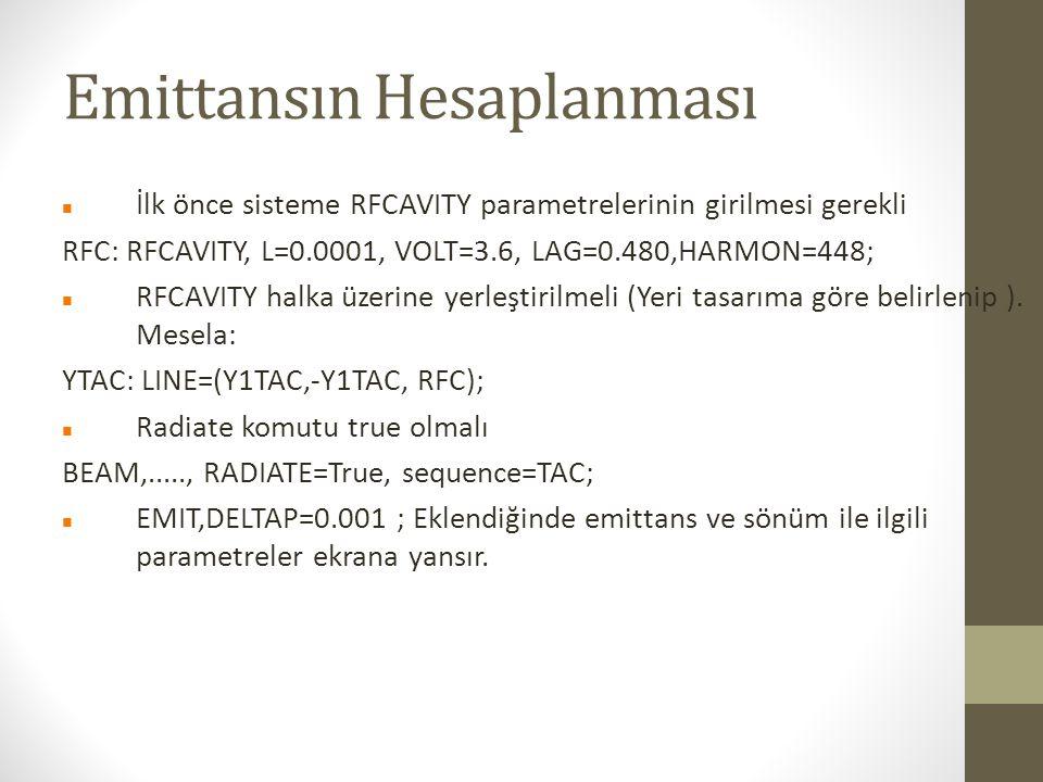 Emittansın Hesaplanması İlk önce sisteme RFCAVITY parametrelerinin girilmesi gerekli RFC: RFCAVITY, L=0.0001, VOLT=3.6, LAG=0.480,HARMON=448; RFCAVITY