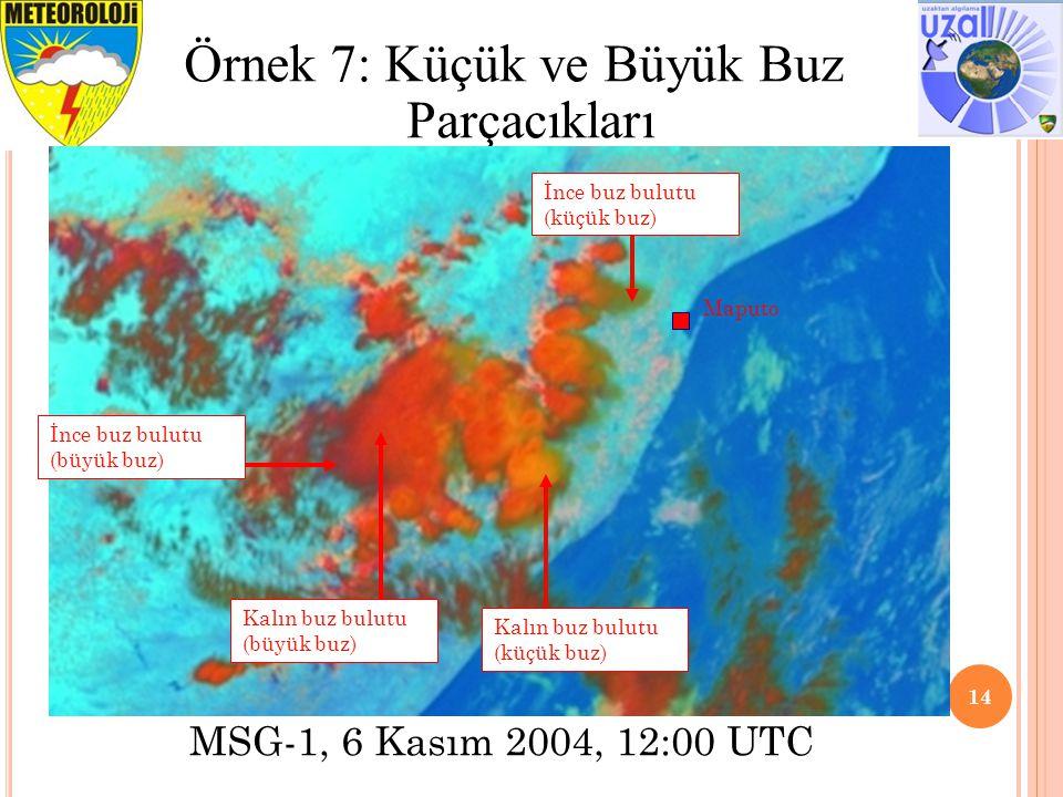 14 Örnek 7: Küçük ve Büyük Buz Parçacıkları Maputo İnce buz bulutu (küçük buz) Kalın buz bulutu (küçük buz) Kalın buz bulutu (büyük buz) İnce buz bulutu (büyük buz) MSG-1, 6 Kasım 2004, 12:00 UTC