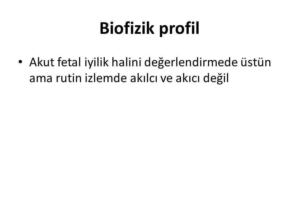 Biofizik profil Akut fetal iyilik halini değerlendirmede üstün ama rutin izlemde akılcı ve akıcı değil