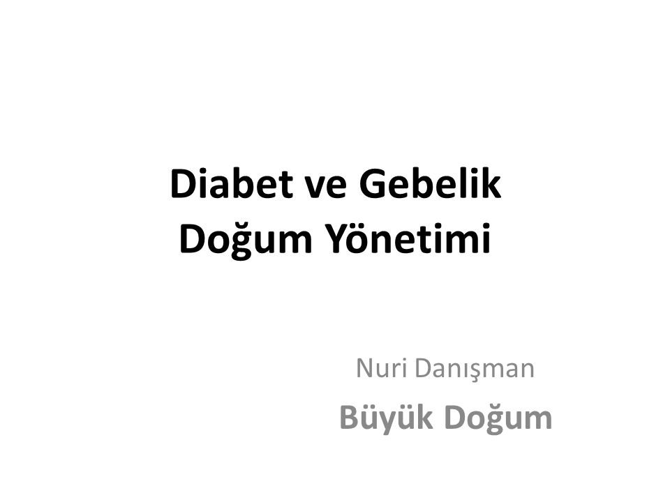 Diabet ve Gebelik Doğum Yönetimi Nuri Danışman Büyük Doğum