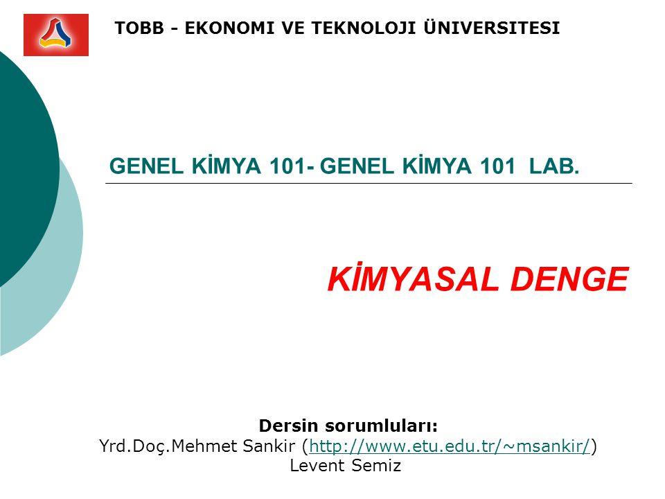 GENEL KİMYA 101- GENEL KİMYA 101 LAB. KİMYASAL DENGE TOBB - EKONOMI VE TEKNOLOJI ÜNIVERSITESI Dersin sorumluları: Yrd.Doç.Mehmet Sankir (http://www.et