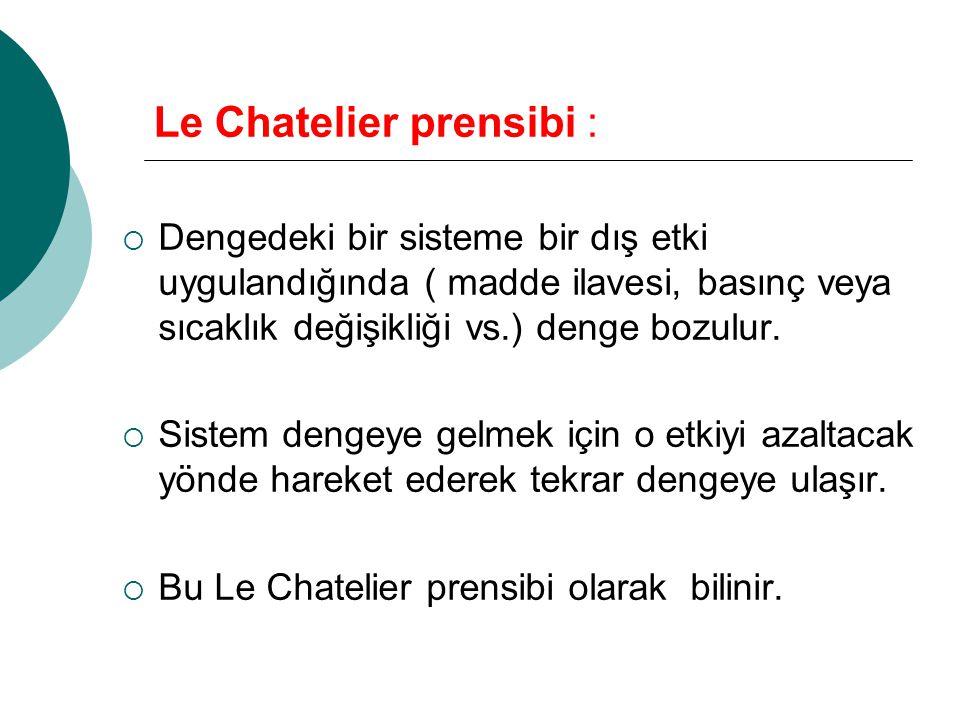 Le Chatelier prensibi :  Dengedeki bir sisteme bir dış etki uygulandığında ( madde ilavesi, basınç veya sıcaklık değişikliği vs.) denge bozulur.  Si