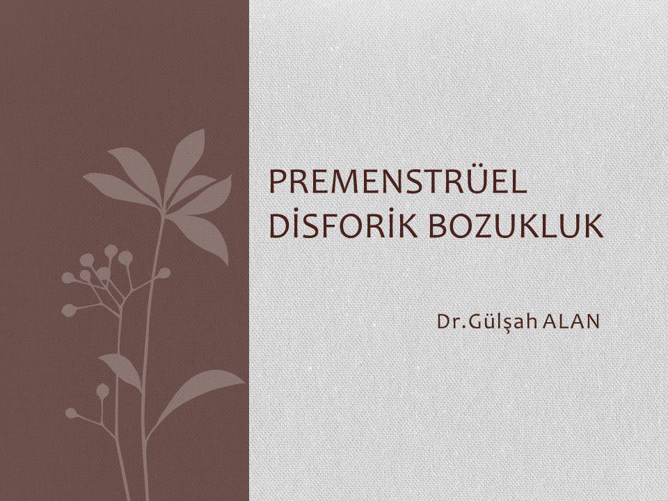 Dr.Gülşah ALAN PREMENSTRÜEL DİSFORİK BOZUKLUK