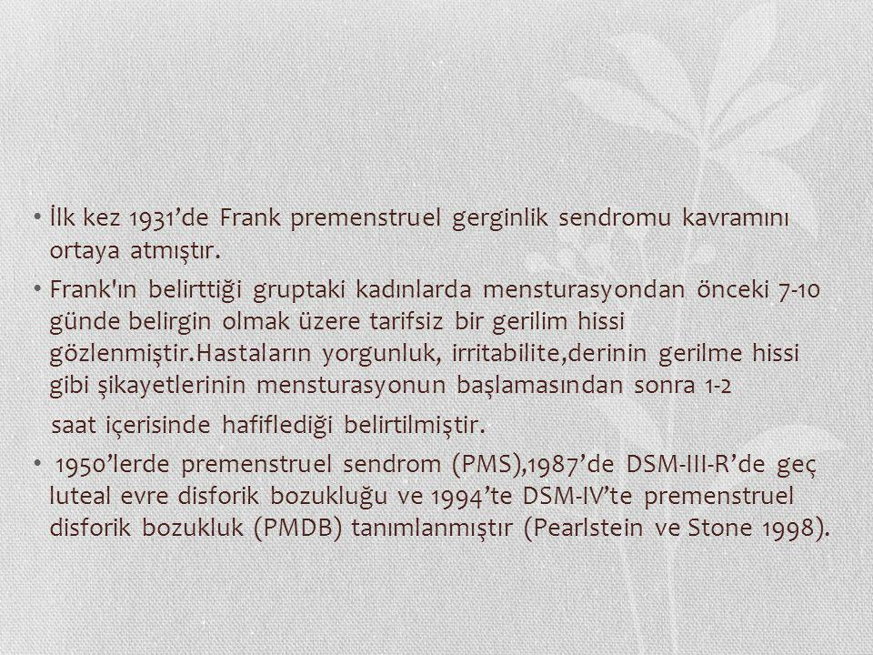 İlk kez 1931'de Frank premenstruel gerginlik sendromu kavramını ortaya atmıştır. Frank'ın belirttiği gruptaki kadınlarda mensturasyondan önceki 7-10 g