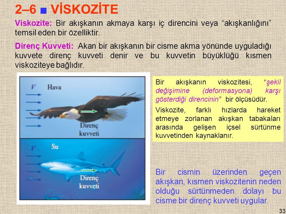 33 2–6 ■ VİSKOZİTE Viskozite: Bir akışkanın akmaya karşı iç direncini veya akışkanlığını temsil eden bir özelliktir.