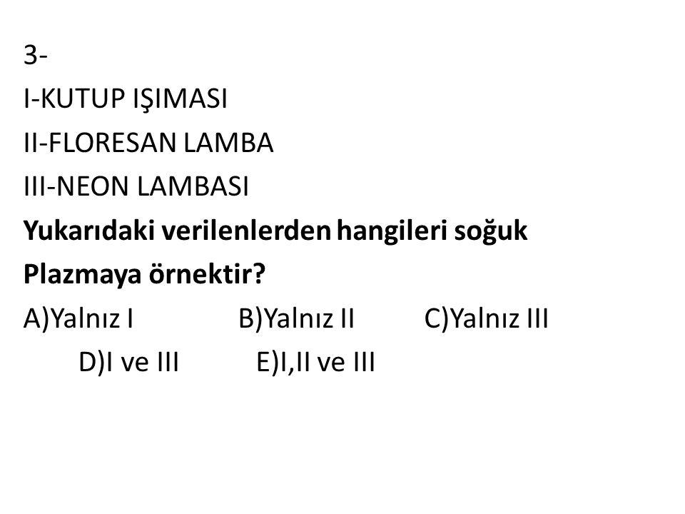 3- I-KUTUP IŞIMASI II-FLORESAN LAMBA III-NEON LAMBASI Yukarıdaki verilenlerden hangileri soğuk Plazmaya örnektir? A)Yalnız I B)Yalnız II C)Yalnız III