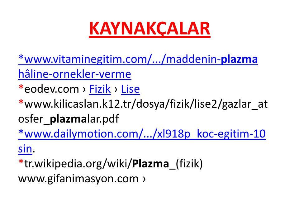 KAYNAKÇALAR *www.vitaminegitim.com/.../maddenin-plazma hâline-ornekler-verme *eodev.com › Fizik › LiseFizikLise *www.kilicaslan.k12.tr/dosya/fizik/li