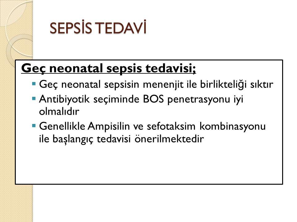 SEPS İ S TEDAV İ Geç neonatal sepsis tedavisi;  Geç neonatal sepsisin menenjit ile birlikteli ğ i sıktır  Antibiyotik seçiminde BOS penetrasyonu iyi