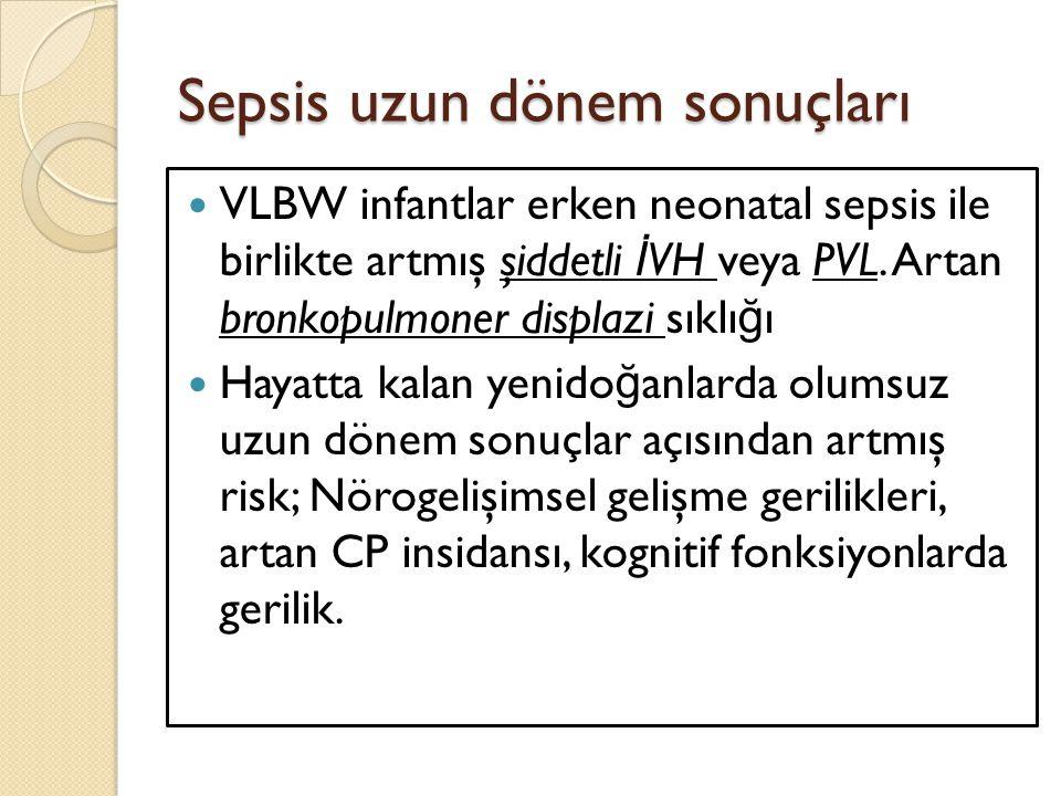 Sepsis uzun dönem sonuçları VLBW infantlar erken neonatal sepsis ile birlikte artmış şiddetli İ VH veya PVL. Artan bronkopulmoner displazi sıklı ğ ı H